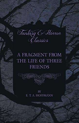 A Fragment from the Life of Three Friends (Fantasy and Horror Classics): E. T. A. Hoffmann