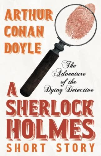 The Adventure of the Dying Detective (Sherlock Holmes Series): Arthur Conan Doyle