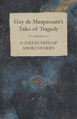 9781447468493: Guy de Maupassant's Tales of Tragedy A Collection of Short Stories