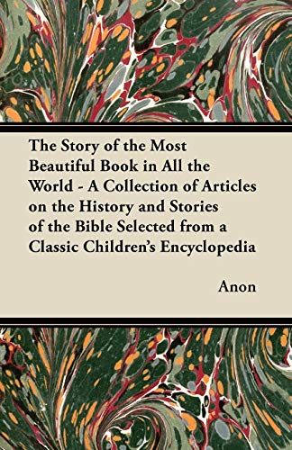 The Story of the Most Beautiful Book in All the World - A Collection of Articles on the History and Stories of the Bible Selected from a Classic Children's Encyclopedia (1447469127) by Anon