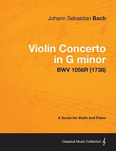 Violin Concerto in G Minor - A Score for Violin and Piano Bwv 1056r (1738): Johann Sebastian Bach