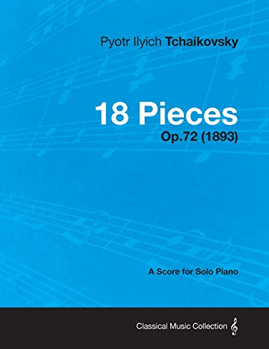 18 Pieces - A Score for Solo Piano Op.72 1893: Pyotr Ilyich Tchaikovsky