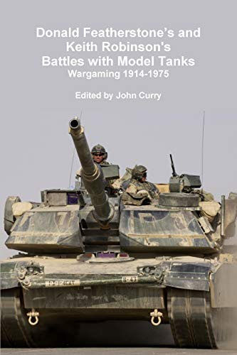 Donald Featherstone's and Keith Robinson's Battles with Model Tanks Wargaming 1914-1975 (9781447541653) by John Curry