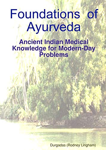Foundations of Ayurveda: Ancient Indian Medical Knowledge for Modern-Day Problems: Durgadas Rodney ...