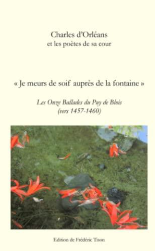 9781447887515: Charles D'Orléans : Je Meurs De Soif Auprès De La Fontaine, Les Onze Ballades Du Puy De Blois (French Edition)