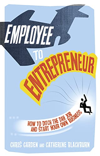 9781447929581: Employee to Entrepreneur: How to Ditch the Day Job & Start Your Own Business