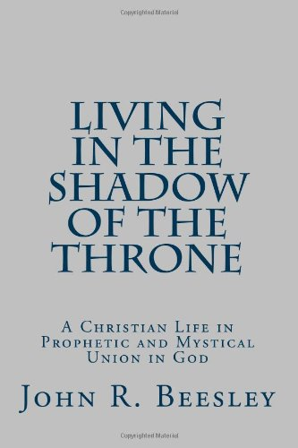 Living in the Shadow of the Throne: A Christian Life in Prophetic and Mystical Union in God: John R...