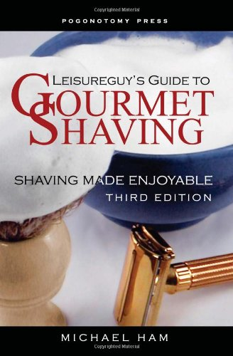 Leisureguy's Guide to Gourmet Shaving: Shaving Made Enjoyable (Third Edition): Ham, Michael