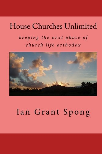 House Churches Unlimited: keeping the next phase of church life orthodox: Spong, Ian Grant