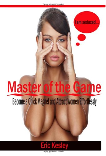 9781448661701: Master of the Game: Become a Chick Magnet and Attract Women Effortlessly