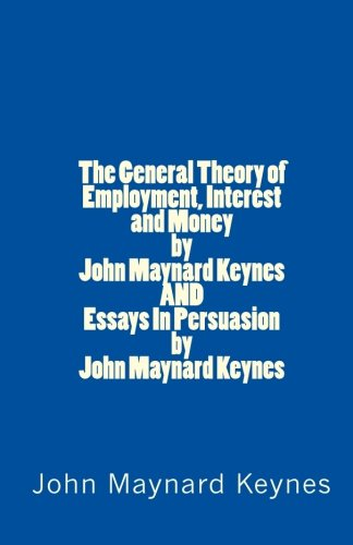 9781448673025: The General Theory of Employment, Interest and Money by John Maynard Keynes AND Essays In Persuasion by John Maynard Keynes