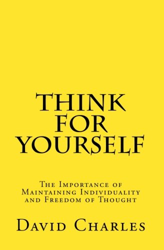 Think For Yourself: The Importance of Maintaining Individuality and Freedom of Thought (1448690102) by Charles, David