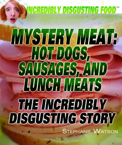 Mystery Meat: Hot Dogs, Sausages, and Lunch Meats: The Incredibly Disgusting Story (Incredibly ...