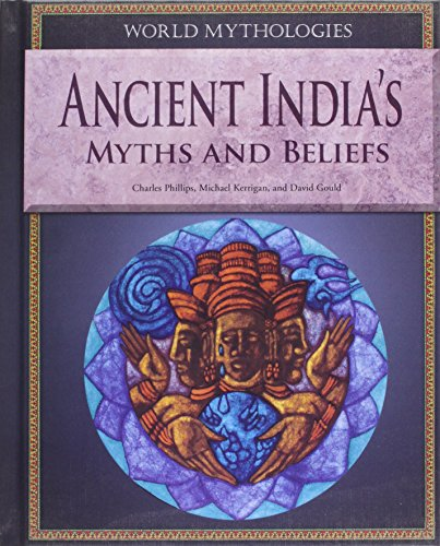 Ancient India's Myths and Beliefs (World Mythologies: Phillips, Charles; Kerrigan,