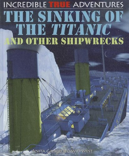 The Sinking of the Titanic and Other Shipwrecks (Incredible True Adventures (Paper)) (9781448866632) by Ganeri, Anita; West, Professor Of Latin David