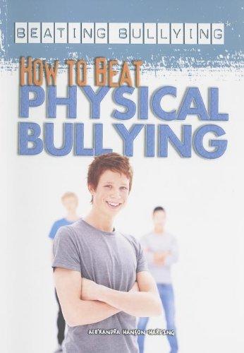 How to Beat Physical Bullying (Beating Bullying (Rosen)): Hanson-Harding, Alexandra