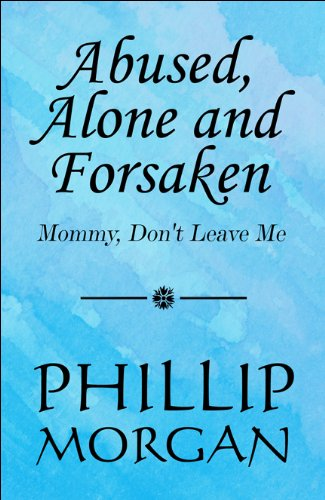 Abused, Alone and Forsaken: Mommy, Dont Leave Me: Phillip Morgan