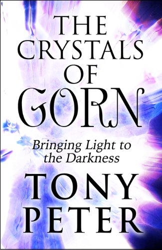 The Crystals of Gorn: Bringing Light to the Darkness: Tony Peter