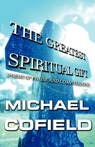 The Greatest Spiritual Gift: (Poems of Praise and Compassion): Cofield, Michael