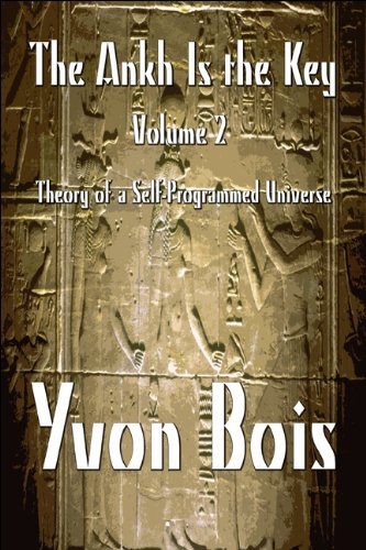 The Ankh Is the Key: Volume 2: Theory of a Self-Programmed Universe: Yvon Bois