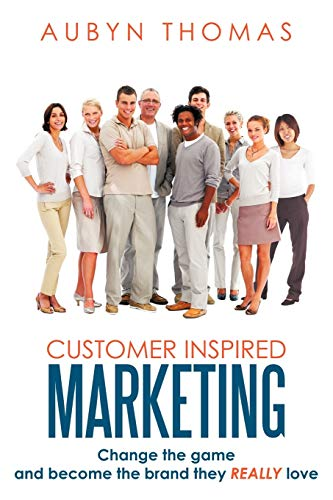 Customer Inspired Marketing: Change the game and become the brand they Really love: Aubyn Thomas