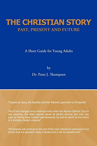 The Christian Story: Past, Present and Future: A Short Guide for Young Adults: Dr. Peter J. ...