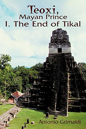 Teoxi, Mayan Prince: I. the End of Tikal: Antonio Grimaldi