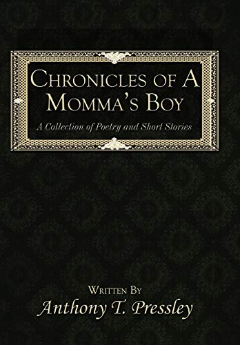 Chronicles of a Mommas Boy: A Collection of Poetry and Short Stories: Anthony T. Pressley