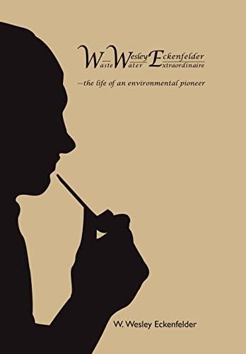9781449035358: Wwe: W. Wesley Eckenfelder-Waste Water Extraordinaire: -The Life of an Environmental Pioneer