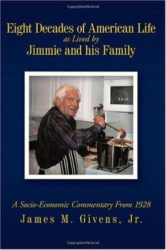 Eight Decades of American Life As Lived by Jimmie and his Family: A Socio-Economic Commentary From ...