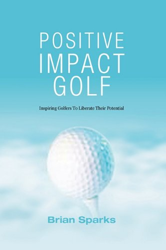 9781449041243: Positive Impact Golf: Inspiring Golfers To Liberate Their Potential