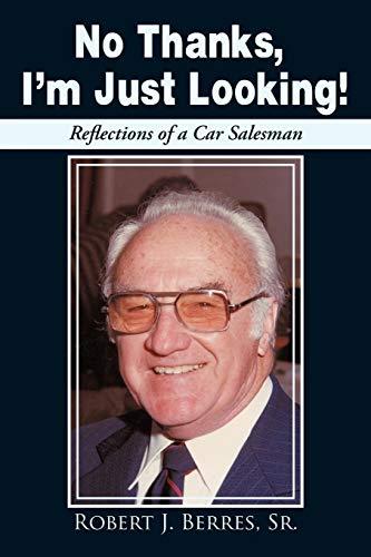 No Thanks, Im Just Looking Reflections of a Car Salesman: Robert J. Berres Sr.