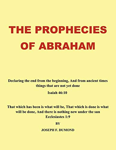The Prophecies of Abraham: Declaring the End from the Beginning, and from Ancient Times Things That...