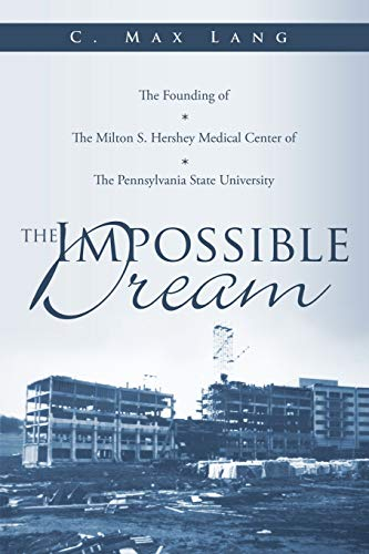 9781449050177: The Impossible Dream: The Founding of The Milton S. Hershey Medical Center of The Pennsylvania State University