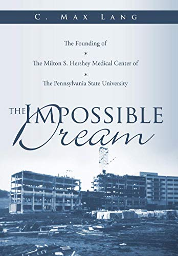 9781449050184: The Impossible Dream: The Founding of The Milton S. Hershey Medical Center of The Pennsylvania State University