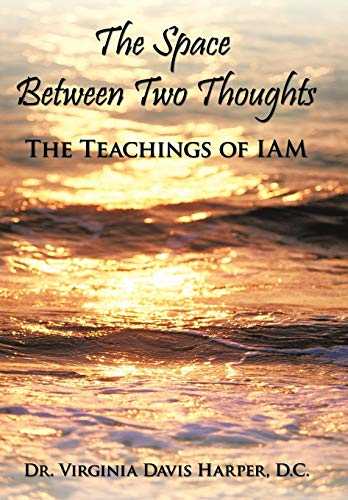 The Space Between Two Thoughts: The Teachings of Iam: Dr Virginia Davis Harper D. C.
