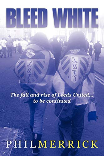 9781449055714: Bleed White: The fall and rise of Leeds United . . . to be continued