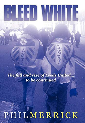 9781449055721: Bleed White: The Fall and Rise of Leeds United... to Be Continued