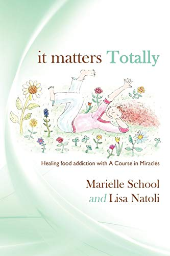 9781449066185: It Matters Totally: Healing Food Addiction with A Course in Miracles