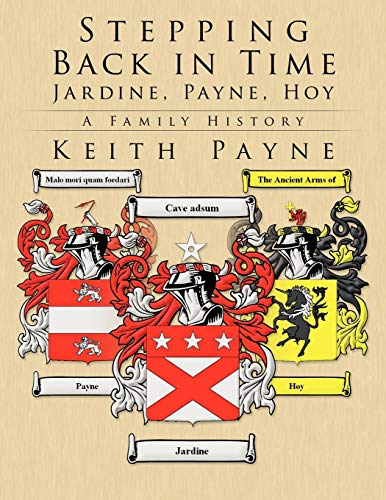 Stepping Back in Time - Jardine, Payne, Hoy: A Family History: Keith Payne