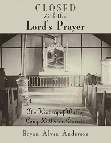 Closed with the Lords Prayer: The History of Walks Camp Lutheran Church: Bryan Alvin Anderson
