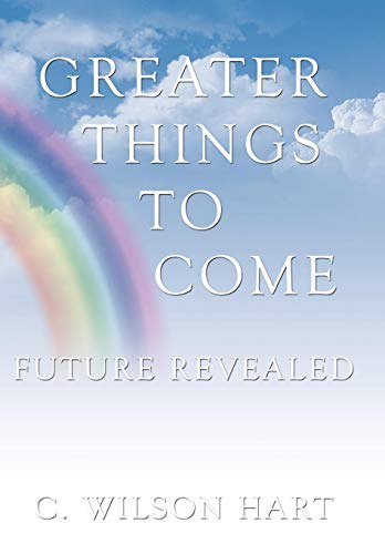Greater Things to Come: Future Revealed: C. Wilson Hart