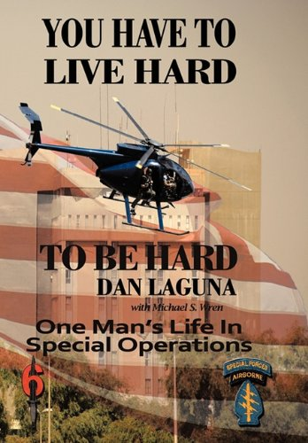 You Have To Live Hard To Be Hard: One Man's Life In Special Operations: Laguna, Dan, Wren, ...