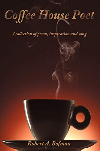 Coffee House Poet A collection of poem, inspiration and song: Robert A. Bofman