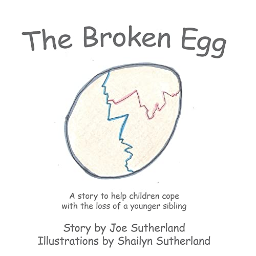 The Broken Egg A story to help children cope with the loss of a younger sibling: Joe Sutherland