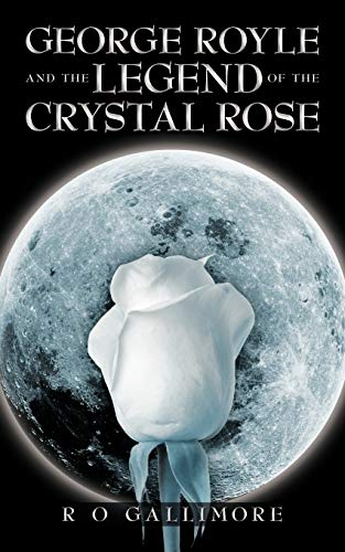 George Royle and the Legend of the Crystal Rose: R O Gallimore