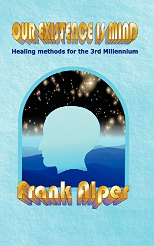Our Existence is Mind: Healing Methods for the 3rd Millennium: Frank Alper