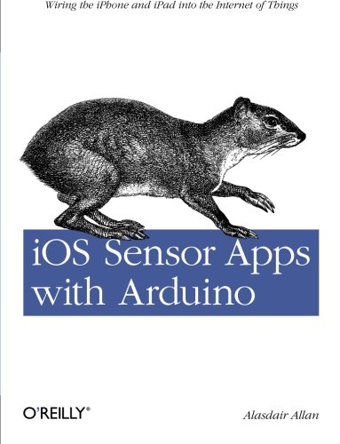 9781449308483: iOS Sensor Apps with Arduino: Wiring the iPhone and iPad into the Internet of Things