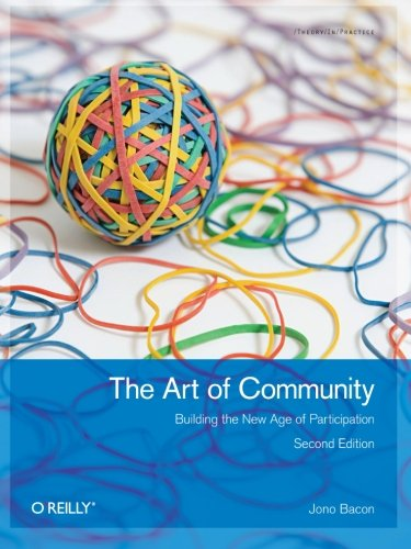 The Art of Community: Building the New Age of Participation: Bacon, Jono
