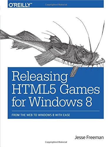 9781449360504: Releasing HTML5 Games for Windows 8: From the Web to Windows 8 with Ease